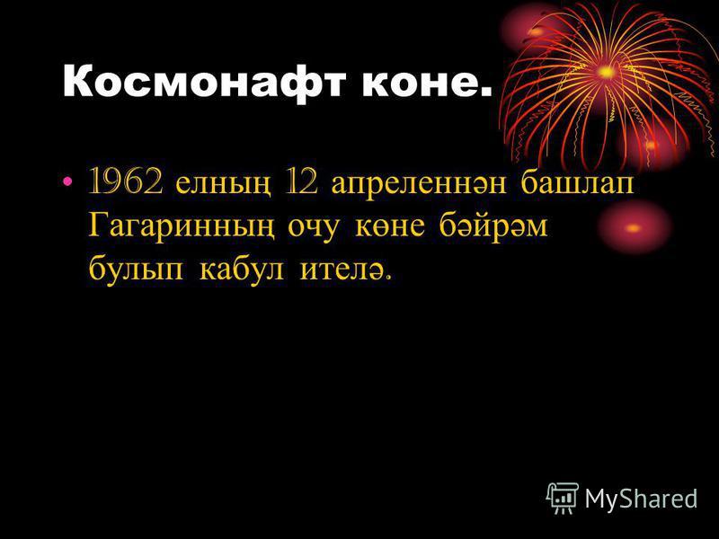 Космонафт коне. 1962 елның 12 апреленнән башлап Гагаринның очу көне бәйрәм булып кабул ителә.