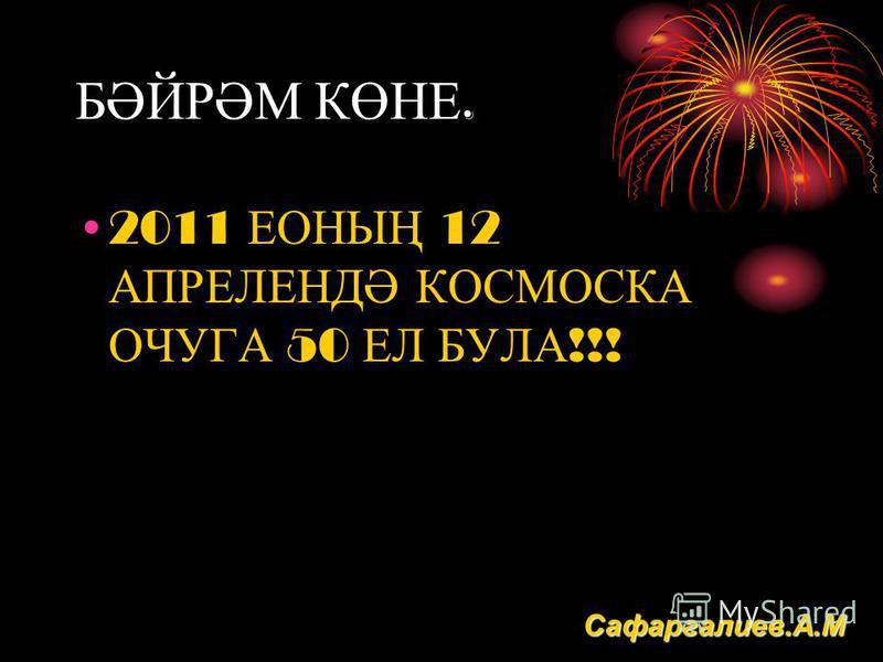 БӘЙРӘМ КӨНЕ. 2011 ЕОНЫҢ 12 АПРЕЛЕНДӘ КОСМОСКА ОЧУГА 50 ЕЛ БУЛА !!! Сафаргалиев.А.М