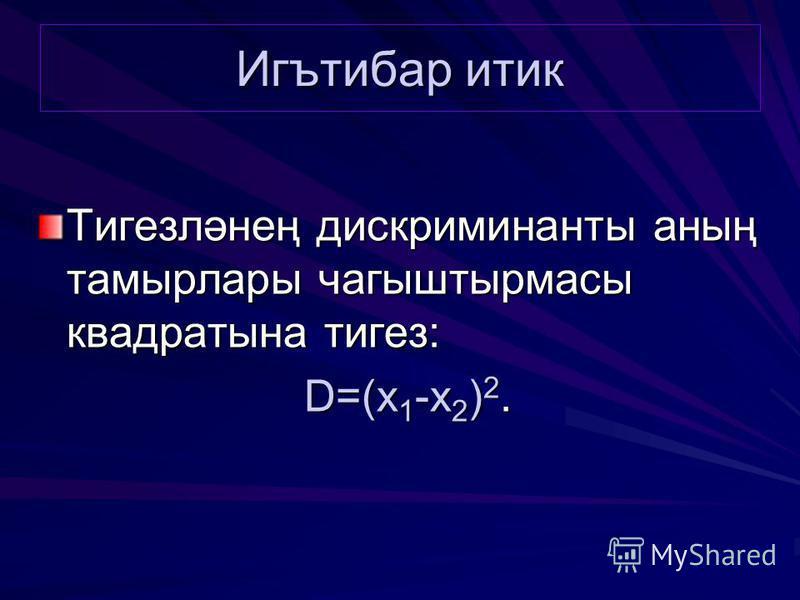Игътибар тик Тигезләнең дискриминанты аның тамырлары чагыштырмасы квадратные тигез: D=(x 1 -x 2 ) 2.