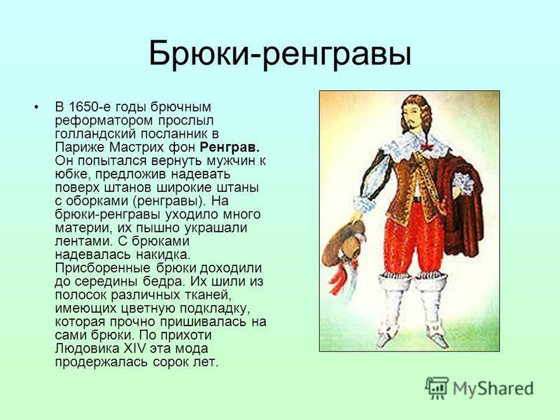 Брюки-ренгравы В 1650-е годы брючным реформатором прослыл голландский посланник в Париже Мастрих фон Ренграв. Он попытался вернуть мужчин к юбке, предложив надевать поверх штанов широкие штаны с оборками (ренгравы). На брюки-ренгравы уходило много ма
