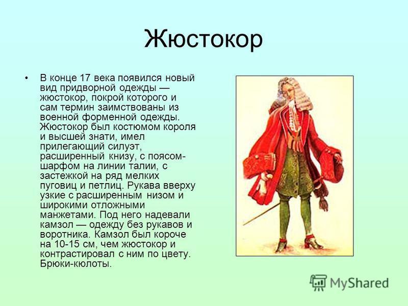 Жюстокор В конце 17 века появился новый вид придворной одежды жюстокор, покрой которого и сам термин заимствованы из военной форменной одежды. Жюстокор был костюмом короля и высшей знати, имел прилегающий силуэт, расширенный книзу, с поясом- шарфом н
