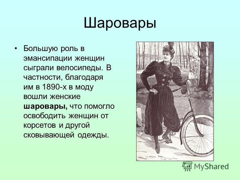 Шаровары Большую роль в эмансипации женщин сыграли велосипеды. В частности, благодаря им в 1890-х в моду вошли женские шаровары, что помогло освободить женщин от корсетов и другой сковывающей одежды.
