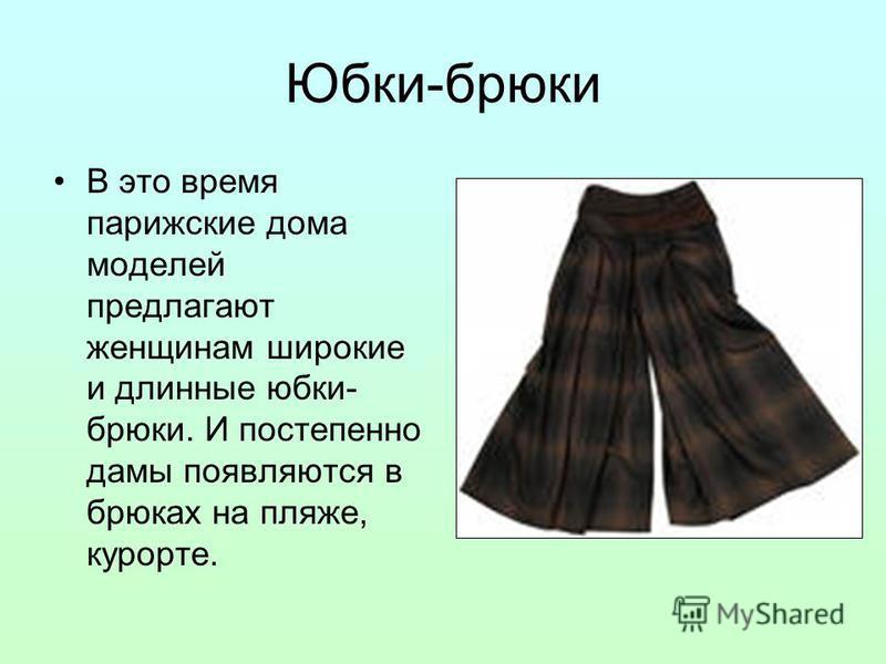 Юбки-брюки В это время парижские дома моделей предлагают женщинам широкие и длинные юбки- брюки. И постепенно дамы появляются в брюках на пляже, курорте.