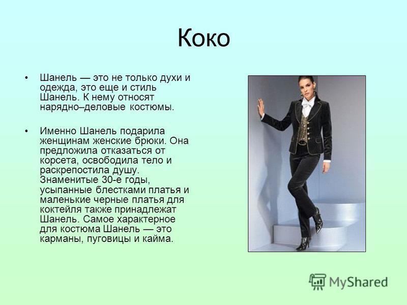 Коко Шанель это не только духи и одежда, это еще и стиль Шанель. К нему относят нарядно–деловые костюмы. Именно Шанель подарила женщинам женские брюки. Она предложила отказаться от корсета, освободила тело и раскрепостила душу. Знаменитые 30-е годы,