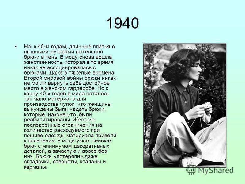 1940 Но, к 40-м годам, длинные платья с пышными рукавами вытеснили брюки в тень. В моду снова вошла женственность, которая в то время никак не ассоциировалась с брюками. Даже в тяжелые времена Второй мировой войны брюки никак не могли вернуть себе до