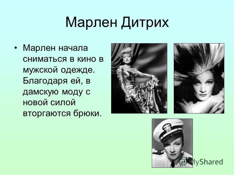 Марлен Дитрих Марлен начала сниматься в кино в мужской одежде. Благодаря ей, в дамскую моду с новой силой вторгаются брюки.