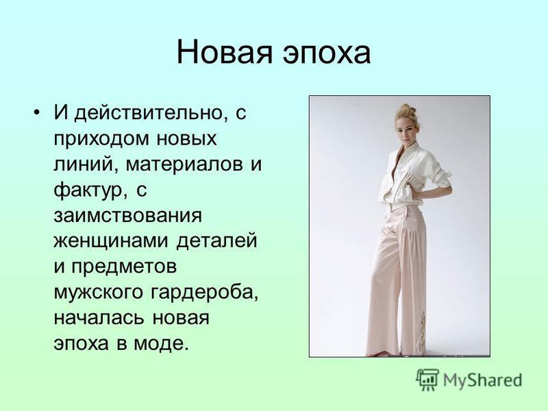 Новая эпоха И действительно, с приходом новых линий, материалов и фактур, с заимствования женщинами деталей и предметов мужского гардероба, началась новая эпоха в моде.
