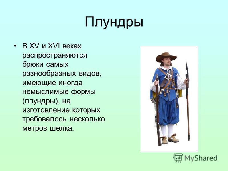 Плундры В XV и XVI веках распространяются брюки самых разнообразных видов, имеющие иногда немыслимые формы (плундры), на изготовление которых требовалось несколько метров шелка.