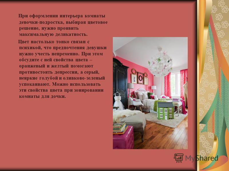 При оформлении интерьера комнаты девочки-подростка, выбирая цветовое решение, нужно проявить максимальную деликатность. Цвет настолько тонко связан с психикой, что предпочтения девушки нужно учесть непременно. При этом обсудите с ней свойства цвета –
