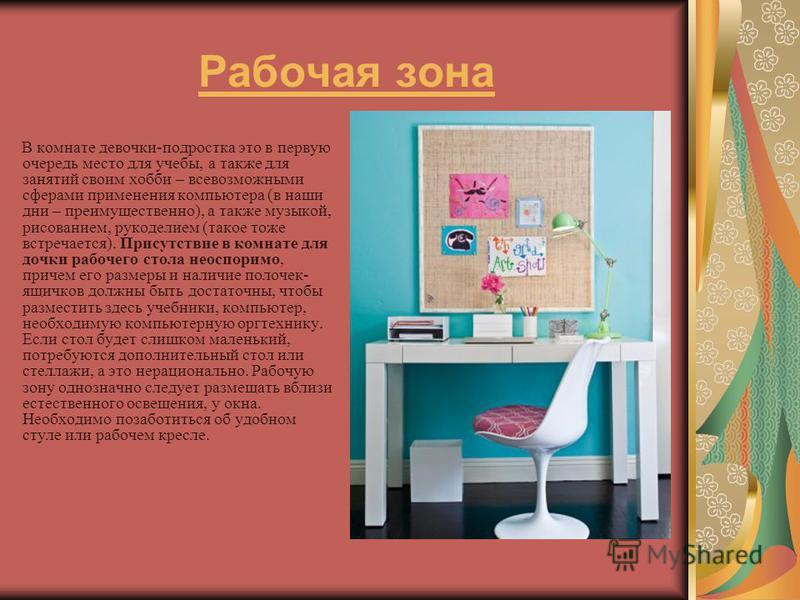 Рабочая зона В комнате девочки-подростка это в первую очередь место для учебы, а также для занятий своим хобби – всевозможными сферами применения компьютера (в наши дни – преимущественно), а также музыкой, рисованием, рукоделием (такое тоже встречает