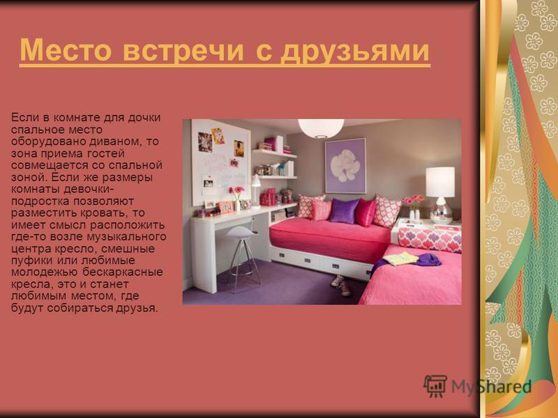 Место встречи с друзьями Если в комнате для дочки спальное место оборудовано диваном, то зона приема гостей совмещается со спальной зоной. Если же размеры комнаты девочки- подростка позволяют разместить кровать, то имеет смысл расположить где-то возл