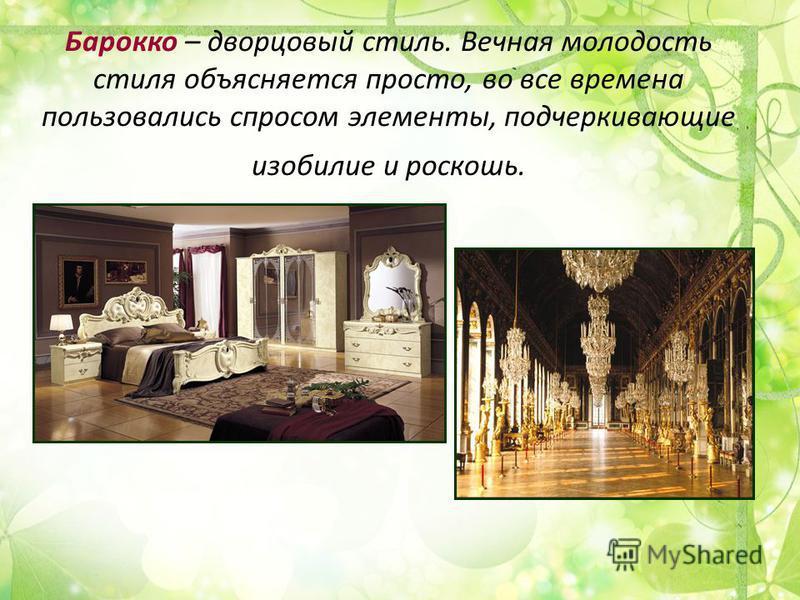 Барокко – дворцовый стиль. Вечная молодость стиля объясняется просто, во все времена пользовались спросом элементы, подчеркивающие изобилие и роскошь.