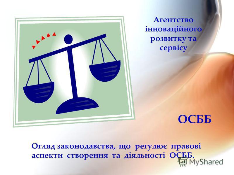 ОСББ Огляд законодавства, що регулює правові аспекти створення та діяльності ОСББ. Агентство інноваційного розвитку та сервісу