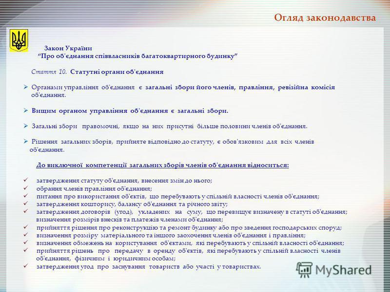 Огляд законодавства Закон України Про об'єднання співвласників багатоквартирного будинку Стаття 10. Статутні органи об'єднання Органами управління об'єднання є загальні збори його членів, правління, ревізійна комісія об'єднання. Вищим органом управлі