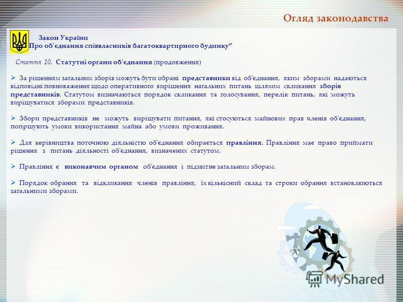 Закон України Про об'єднання співвласників багатоквартирного будинку Стаття 10. Статутні органи об'єднання (продовження) За рішенням загальних зборів можуть бути обрані представники від об'єднання, яким зборами надаються відповідні повноваження щодо