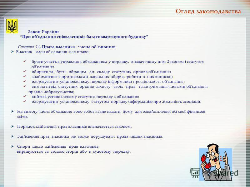Закон України Про об'єднання співвласників багатоквартирного будинку Стаття 14. Права власника - члена об'єднання Власник - член об'єднання має право: брати участь в управлінні об'єднанням у порядку, визначеному цим Законом і статутом об'єднання; оби