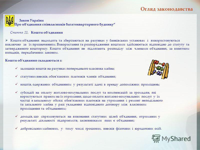Закон України Про об'єднання співвласників багатоквартирного будинку Стаття 21. Кошти об'єднання Кошти об'єднання надходять та зберігаються на рахунках у банківських установах і використовуються виключно за їх призначенням. Використання та розпорядже