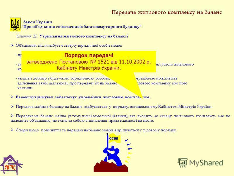 Передача житлового комплексу на баланс Закон України Про об'єднання співвласників багатоквартирного будинку Стаття 11. Утримання житлового комплексу на балансі Об'єднання після набуття статусу юридичної особи може: - прийняти на власний баланс весь ж