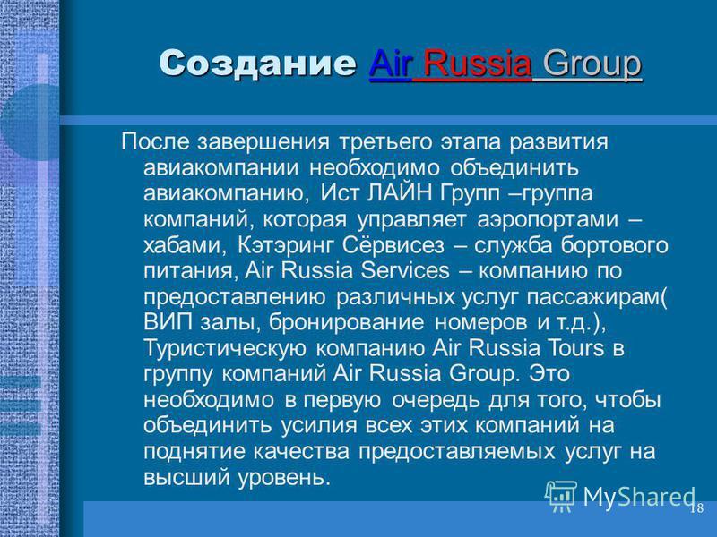 18 Создание Air Russia Group Создание Air Russia Group После завершения третьего этапа развития авиакомпании необходимо объединить авиакомпанию, Ист ЛАЙН Групп –группа компаний, которая управляет аэропортами – хабами, Кэтэринг Сёрвисез – служба борто