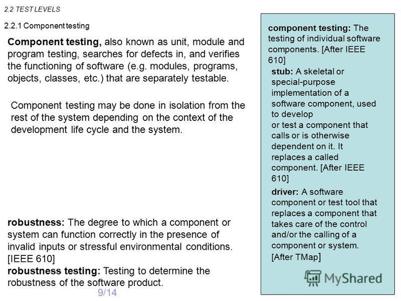 2.2 TEST LEVELS 9/14 component testing: The testing of individual software components. [After IEEE 610] 2.2.1 Component testing Component testing, also known as unit, module and program testing, searches for defects in, and verifies the functioning o