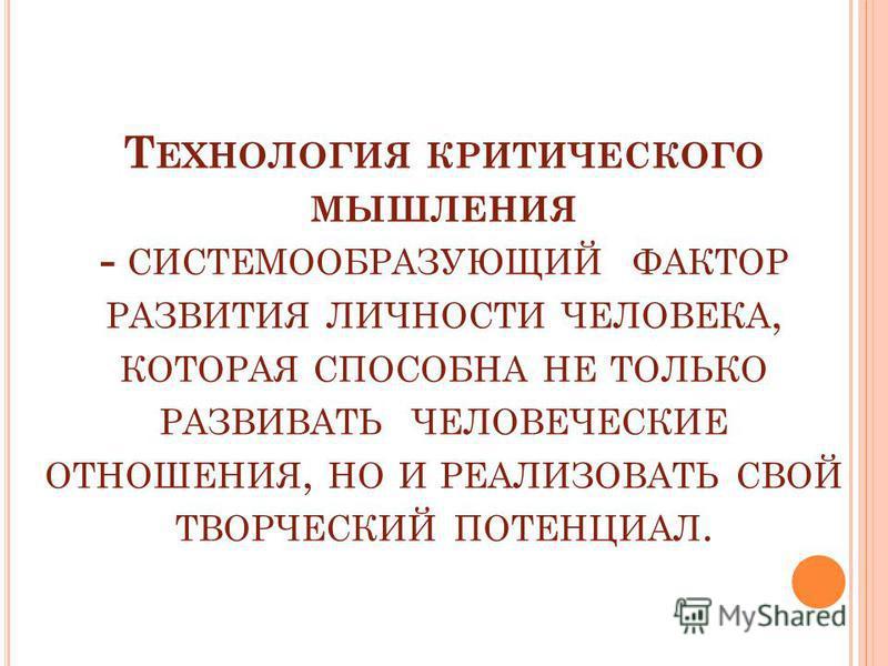 Т ЕХНОЛОГИЯ КРИТИЧЕСКОГО МЫШЛЕНИЯ - СИСТЕМООБРАЗУЮЩИЙ ФАКТОР РАЗВИТИЯ ЛИЧНОСТИ ЧЕЛОВЕКА, КОТОРАЯ СПОСОБНА НЕ ТОЛЬКО РАЗВИВАТЬ ЧЕЛОВЕЧЕСКИЕ ОТНОШЕНИЯ, НО И РЕАЛИЗОВАТЬ СВОЙ ТВОРЧЕСКИЙ ПОТЕНЦИАЛ.