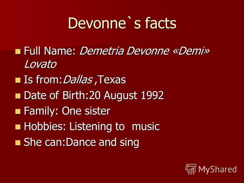 Devonne`s facts Full Name: Demetria Devonne «Demi» Lovato Full Name: Demetria Devonne «Demi» Lovato Is from:Dallas,Texas Is from:Dallas,Texas Date of Birth:20 August 1992 Date of Birth:20 August 1992 Family: One sister Family: One sister Hobbies: Lis