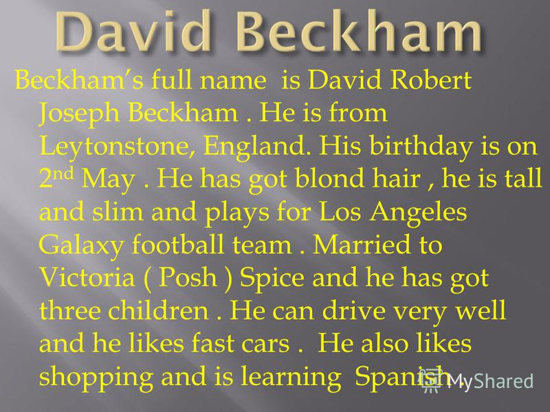 Beckhams full name is David Robert Joseph Beckham. He is from Leytonstone, England. His birthday is on 2 nd May. He has got blond hair, he is tall and slim and plays for Los Angeles Galaxy football team. Married to Victoria ( Posh ) Spice and he has