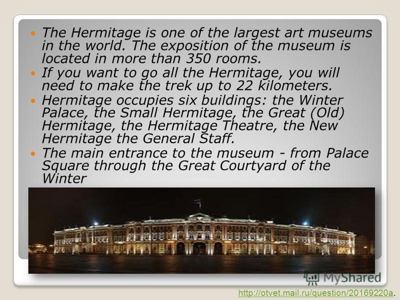 The Hermitage is one of the largest art museums in the world. The exposition of the museum is located in more than 350 rooms. If you want to go all the Hermitage, you will need to make the trek up to 22 kilometers. Hermitage occupies six buildings: t