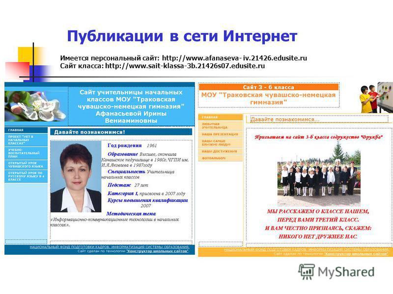 Публикации в сети Интернет Имеется персональный сайт: http://www.afanaseva- iv.21426.edusite.ru Сайт класса: http://www.sait-klassa-3b.21426s07.edusite.ru