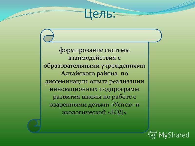 Цель: формирование системы взаимодействия с образовательными учреждениями Алтайского района по диссеминации опыта реализации инновационных подпрограмм развития школы по работе с одаренными детьми «Успех» и экологической «БЭД»