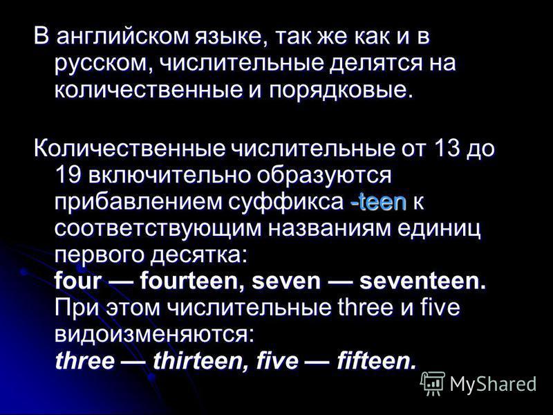 В английском языке, так же как и в русском, числительные делятся на количественные и порядковые. Количественные числительные от 13 до 19 включительно образуются прибавлением суффикса -teen к соответствующим названиям единиц первого десятка: four four