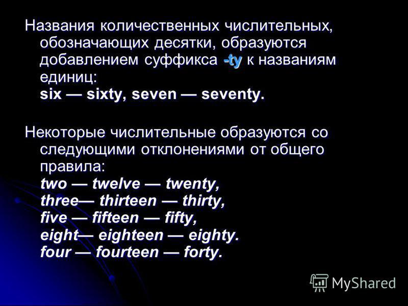 Названия количественных числительных, обозначающих десятки, образуются добавлением суффикса -ty к названиям единиц: six sixty, seven seventy. Некоторые числительные образуются со следующими отклонениями от общего правила: two twelve twenty, three thi