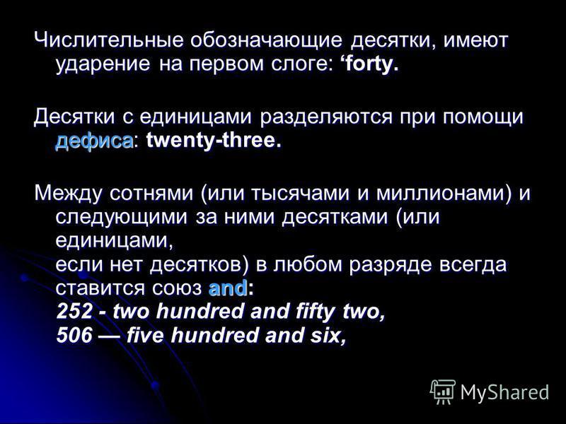 Числительные обозначающие десятки, имеют ударение на первом слоге: forty. Десятки с единицами разделяются при помощи дефиса: twenty-three. Между сотнями (или тысячами и миллионами) и следующими за ними десятками (или единицами, если нет десятков) в л