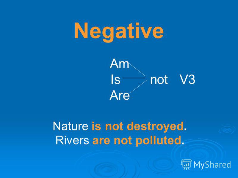 Negative Am Is not V3 Are Nature is not destroyed. Rivers are not polluted.