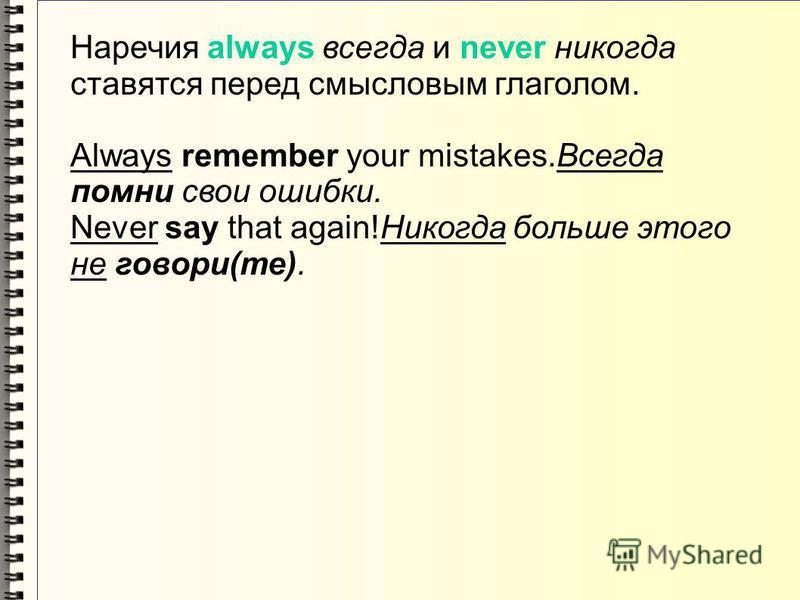 Наречия always всегда и never никогда ставятся перед смысловым глаголом. Always remember your mistakes.Всегда помни свои ошибки. Never say that again!Никогда больше этого не говори(те).