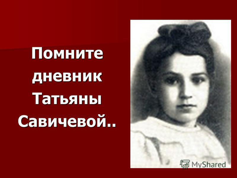 Помнитедневник ТатьяныСавичевой..