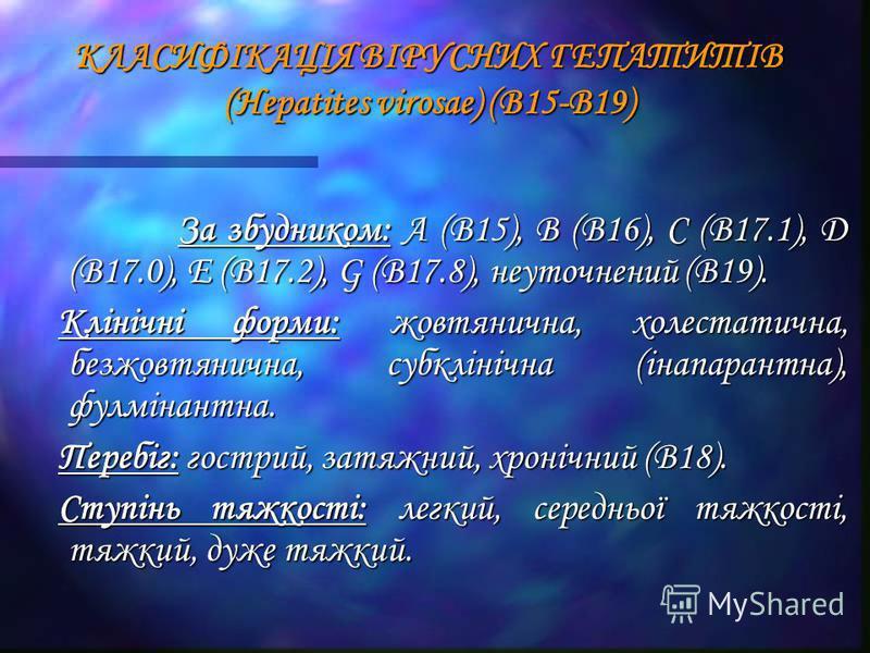 КЛАСИФІКАЦІЯ ВІРУСНИХ ГЕПАТИТІВ (Hepatites virosae) (В15-В19) За збудником: А (В15), В (В16), С (В17.1), D (В17.0), Е (В17.2), G (В17.8), неуточнений (В19). За збудником: А (В15), В (В16), С (В17.1), D (В17.0), Е (В17.2), G (В17.8), неуточнений (В19)
