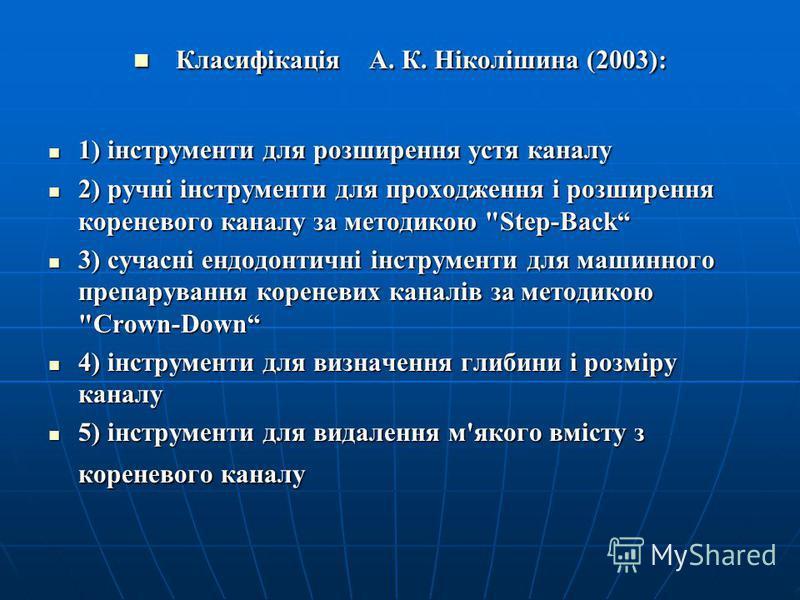 Класифікація А. К. Ніколішина (2003): Класифікація А. К. Ніколішина (2003): 1) інструменти для розширення устя каналу 1) інструменти для розширення устя каналу 2) ручні інструменти для проходження і розширення кореневого каналу за методикою