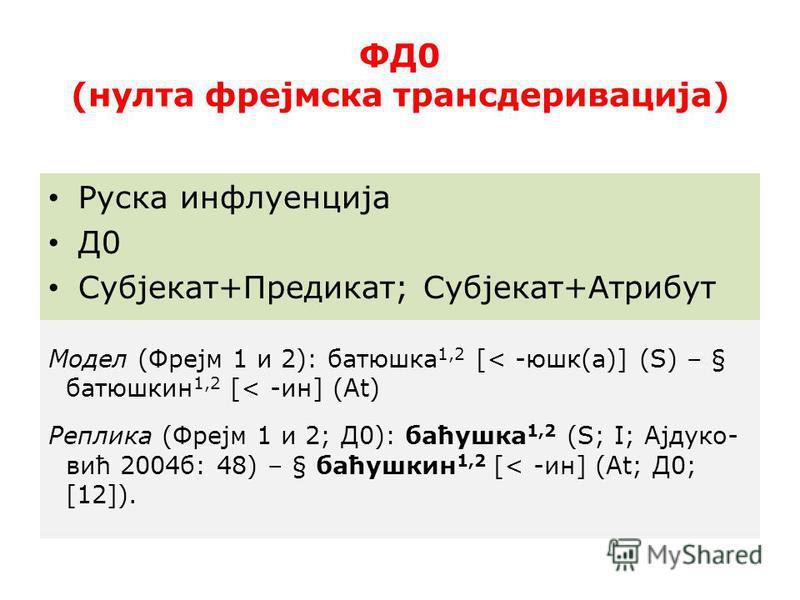 ФД0 (нулта фрејмска трансдеривација) Руска инфлуенција Д0 Субјекат+Предикат; Субјекат+Атрибут Модел (Фрејм 1 и 2): батюшкаааа 1,2 [< -юшкааа(а)] (S) – § батюшкаааин 1,2 [< -ин] (At) Реплика (Фрејм 1 и 2; Д0): баћушка 1,2 (S; І; Ајдуко- вић 2004 б: 48
