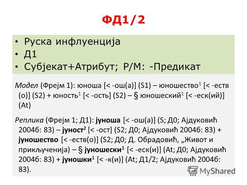 ФД1/2 Руска инфлуенција Д1 Субјекат+Атрибут; Р/М: -Предикат Модел (Фрејм 1): юноша [< -ош(а)] (S1) – юношество 1 [< -еств (о)] (S2) + юность 1 [< -ость] (S2) – § юношсекий 1 [< -сек(ий)] (At) Реплика (Фрејм 1; Д1): јуноша [< -ош(а)] (S; Д0; Ајдуковић