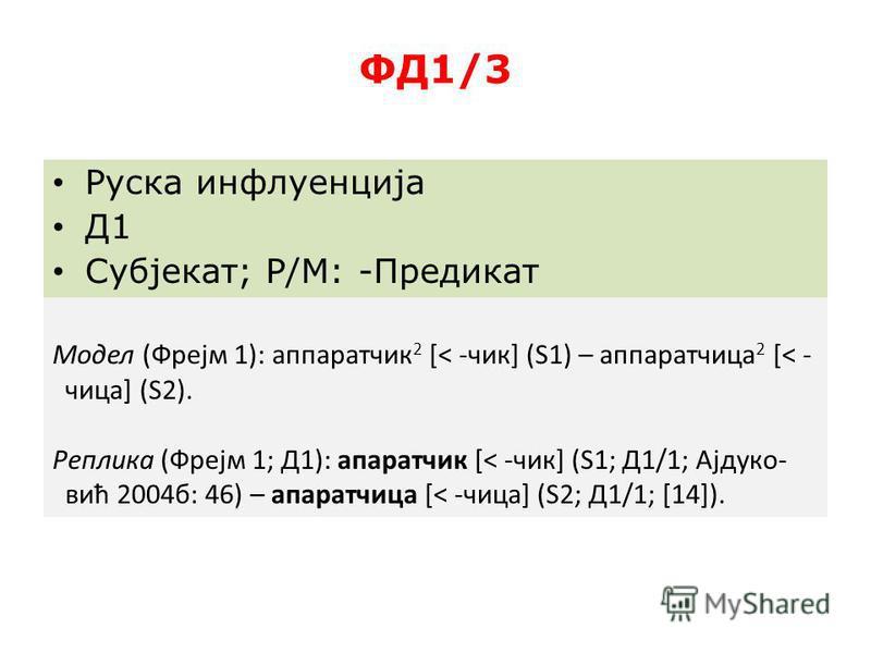 ФД1/3 Руска инфлуенција Д1 Субјекат; Р/М: -Предикат Модел (Фрејм 1): аппаратчик 2 [< -чик] (S1) – аппаратлица 2 [< - лица] (S2). Реплика (Фрејм 1; Д1): аппаратчик [< -чик] (S1; Д1/1; Ајдуко- вић 2004 б: 46) – апаратлица [< -лица] (S2; Д1/1; [14]).