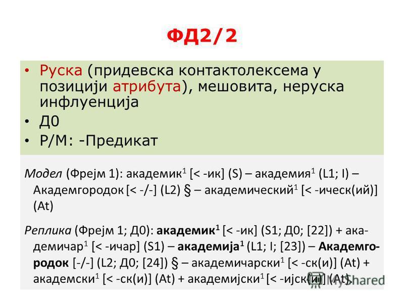ФД2/2 Руска (придевска контактолексема у позисији атрибута), мешовита, нерусская инфлуенција Д0 Р/М: -Предикат Модел (Фрејм 1): академик 1 [< -ик] (S) – академия 1 (L1; І) – Академгородок [< -/-] (L2) § – академичсекий 1 [< -ичсек(ий)] (At) Реплика (