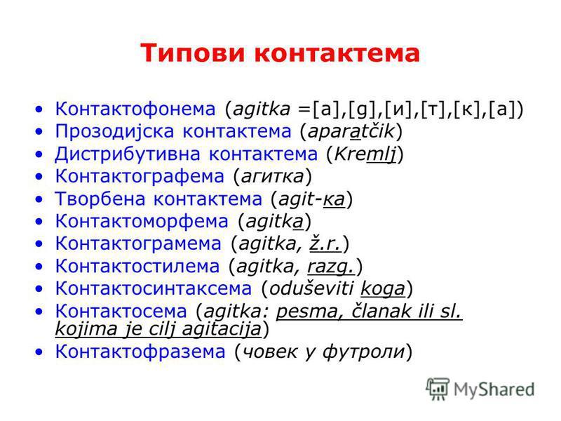 Типови контактема Контактофонема (agitka =[a],[g],[и],[т],[к],[a]) Прозодијска контактема (aparatčik) Дистрибутивна контактема (Kremlj) Контактографема (агитка) Творбена контактема (agit-ка) Контактоморфема (agitka) Контактограмема (agitka, ž.r.) Кон