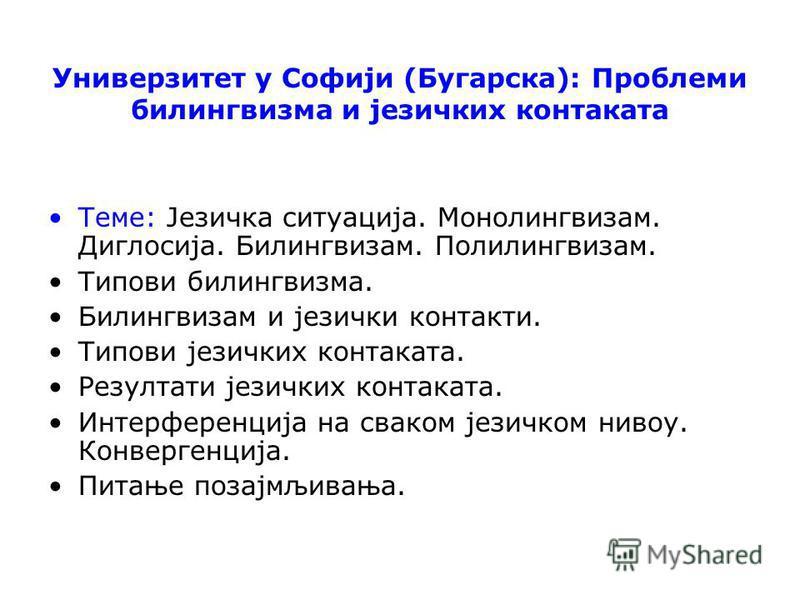 Универзитет у Софији (Бугарска): Проблеми билингвизма и језичких контаката Теме: Језичка ситуација. Монолингвизам. Диглосија. Билингвизам. Полилингвизам. Типови билингвизма. Билингвизам и језички контакти. Типови језичких контаката. Резултати језички
