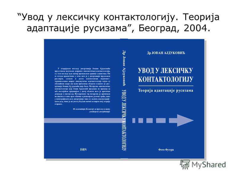 Увод у лексичку контактологију. Теорија адаптације русизама, Београд, 2004.