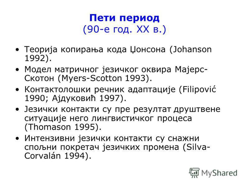 Пети период (90-е год. ХХ в.) Теорија копирања кода Џонсона (Johanson 1992). Модел матричног језичког оквира Мајерс- Скотон (Myers-Scotton 1993). Контактолошки речник адаптације (Filipović 1990; Ајдуковић 1997). Језички контакти су пре резултат друшт