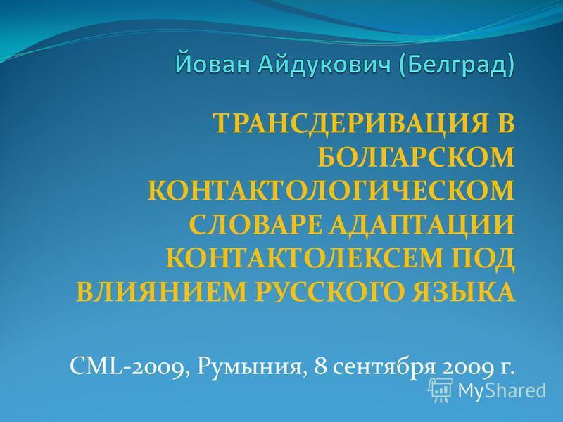ТРАНСДЕРИВАЦИЯ В БОЛГАРСКОМ КОНТАКТОЛОГИЧЕСКОМ СЛОВАРЕ АДАПТАЦИИ КОНТАКТОЛЕКСЕМ ПОД ВЛИЯНИЕМ РУССКОГО ЯЗЫКА CML-2009, Румыния, 8 сентября 2009 г.