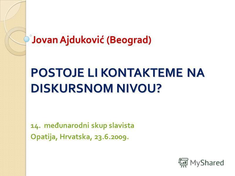 Jovan Ajduković ( Beograd ) POSTOJE LI KONTAKTEME NA DISKURSNOM NIVOU? 14. međunarodni skup slavista Opatija, Hrvatska, 23.6.2009.