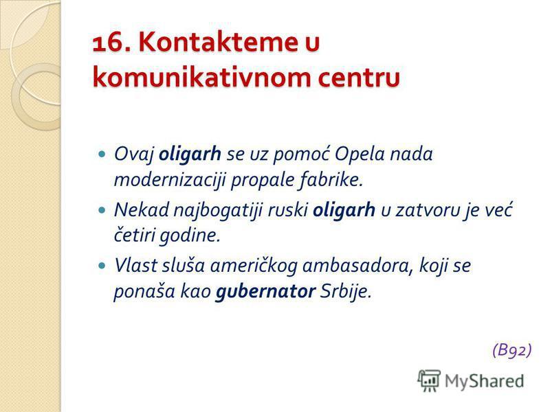 16. Kontakteme u komunikativnom centru Ovaj oligarh se uz pomoć Opela nada modernizaciji propale fabrike. Nekad najbogatiji ruski oligarh u zatvoru je već četiri godine. Vlast sluša američkog ambasadora, koji se ponaša kao gubernator Srbije. (B92)