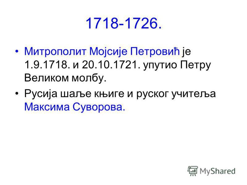 1718-1726. Митрополит Мојсије Петровић је 1.9.1718. и 20.10.1721. упутио Петру Великом молбу. Русија шаље књиге и руског учитеља Максима Суворова.